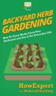 Backyard Herb Gardening: How To Grow Herbs From Your Backyard and Use It For Everyday Life Cover Image