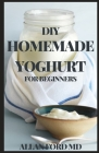 DIY Homemade Yoghurt for Beginners: The Ultimate Guide To Make Your Own Fresh Dairy Products; Easy Recipes for Butter, Yogurt, Sour Cream, Creme Fraic Cover Image