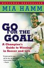 Go For the Goal: A Champion's Guide To Winning In Soccer And Life Cover Image