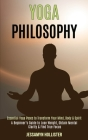 Yoga Philosophy: Essential Yoga Poses to Transform Your Mind, Body & Spirit (A Beginner's Guide to Lose Weight, Obtain Mental Clarity & Cover Image