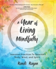 A Year of Living Mindfully: Seasonal Practices to Nourish Body, Mind, and Spirit Cover Image
