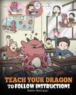 Teach Your Dragon To Follow Instructions: Help Your Dragon Follow Directions. A Cute Children Story To Teach Kids The Importance of Listening and Foll Cover Image