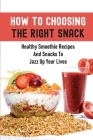 How To Choosing The Right Snack: Healthy Smoothie Recipes And Snacks To Jazz Up Your Lives: Green Smoothies Cover Image