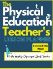 The Physical Education Teacher's Lesson Planner: The Ultimate Class and Year Planner for the Organized Sports Teacher 6 Lessons P/Day Version All Year Cover Image