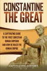 Constantine the Great: A Captivating Guide to the First Christian Roman Emperor and How He Ruled the Roman Empire Cover Image