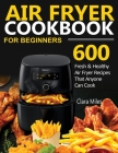 Air Fryer Cookbook for Beginners: 600 Fresh & Healthy Air Fryer Recipes That Anyone Can Cook Cover Image