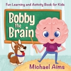 Bobby the Brain: Fun Learning and Activity Book for Kids (Ages 3-6) (My Amazing Body #1) Cover Image