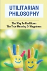 Utilitarian Philosophy: The Way To Find Down The True Meaning Of Happiness: Popularize Utilitarian Ethics Cover Image
