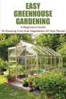 Easy Greenhouse Gardening: A Beginners Guide To Growing Fruit And Vegetables All Year Round: Greenhouse Gardening Guide For Beginners Cover Image