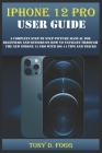 iPhone 12 Pro User Guide: A Complete Step By Step Picture Manual For Beginners And Seniors On How To Navigate Through The New Iphone 12 Pro With Cover Image