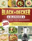 BLACK+DECKER Blender Cookbook For Beginners: 365 Delicious and Amazing Recipes for Healthy Eating Every Day Cover Image