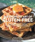 The Everyday Art of Gluten-Free: 125 Savory and Sweet Recipes Using 6 Fail-Proof Flour Blends Cover Image