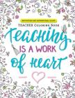 Teaching is a Work of Heart: A Teacher coloring book (Motivation and Inspirational Quotes) Cover Image