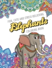Fun Cute And Stress Relieving Elephants Coloring Book: Find Relaxation And Mindfulness with Stress Relieving Color Pages Made of Beautiful Black and W Cover Image