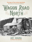 Wagon Road North: The Saga of the Cariboo Gold Rush, Revised and Expanded Edition Cover Image
