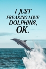 I Just Freaking Love Dolphins OK: Blank Lined Journal Notebook, 6