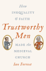 Trustworthy Men: How Inequality and Faith Made the Medieval Church Cover Image