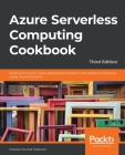 Azure Serverless Computing Cookbook - Third Edition: Build and monitor Azure applications hosted on serverless architecture using Azure functions Cover Image