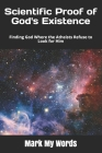 Scientific Proof of God's Existence: Finding God Where the Atheists Refuse to Look for Him (Philosophy of Science #6) Cover Image