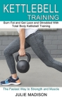 Kettlebell Training: Burn Fat and Get Lean and Shredded With Total Body Kettlebell Training (The Fastest Way to Strength and Muscle) Cover Image
