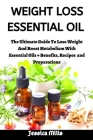 Weight Loss Essential Oil: The Ultimate Guide To Lose Weight, Boost Metabolism With Essential Oil + Benefits, Recipes and Preparations Cover Image