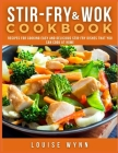 Stir-Fry and Wok Cookbook: Recipes for Cooking Easy and Delicious Stir-Fry Dishes that You Can Cook at Home Cover Image