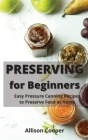 Preserving for Beginners: Easy Pressure Canning Recipes to Preserve Food at Home Cover Image