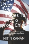 World War Images To Gift To Your Child: gift this world war 1 rare images to your child to leave your legacy when you are not here! Cover Image