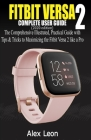 FITBIT VERSA 2 COMPLETE USER GUIDE (2020 Edition): The Comprehensive Illustrated, Practical Guide with Tips & Tricks to Maximizing the Fitbit Versa 2 Cover Image