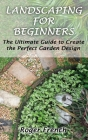 Landscaping For Beginners: The Ultimate Guide to Create the Perfect Garden Design By Roger Cover Image