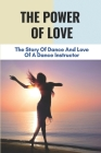 The Power Of Love: The Story Of Dance And Love Of A Dance Instructor: Dance And Love Story Cover Image
