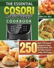 The Essential COSORI AIR FRYER Cookbook: 250 Quick and Popular Recipes to Cook Oil-Less Meals and Eat Your Favorite Crispy Food Freely Cover Image