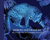 Fierce and Fragile: Big Cats in the Art of Robert Dallet Cover Image