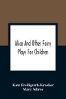 Alice And Other Fairy Plays For Children; With Eight Original Plates And Pour Picture-Initials Cover Image