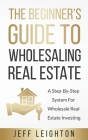 The Beginner's Guide To Wholesaling Real Estate: : A Step-By-Step System For Wholesale Real Estate Investing Cover Image