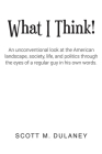 What I Think!: An unconventional look at the American landscape, society, life, and politics through the eyes of a regular guy in his Cover Image