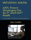 Intuitive Math - 100+ Power Strategies for ACT(R) and SAT(R) Math: Advanced Skills for the Math Anxious and the Math Gifted Cover Image