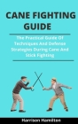 Cane Fighting Guide: The Practical Guide Of Techniques And Defense Strategies During Cane And Stick Fighting Cover Image