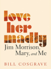 Love Her Madly: Jim Morrison, Mary, and Me Cover Image