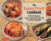 The Korean Kimchi Cookbook: 78 Fiery Recipes for Korea's Legendary Pickled and Fermented Vegetables Cover Image