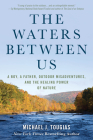 The Waters Between Us: A Boy, a Father, Outdoor Misadventures and the Healing Power of Nature Cover Image