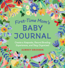 First-Time Mom's Baby Journal: Create a Keepsake, Record Bonding Experiences, and Stay Organized Cover Image