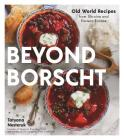 Beyond Borscht: Old-World Recipes from Eastern Europe: Ukraine, Russia, Poland & More Cover Image