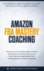 Amazon FBA Mastery Coaching: The Definitive Guide to Sell Fulfillment By Amazon: How To Launch A Private Label and Earn Six Figures of Passive Inco Cover Image