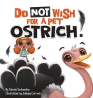 Do Not Wish For A Pet Ostrich!: A story book for kids ages 3-9 who love silly stories Cover Image