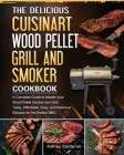 The Delicious Cuisinart Wood Pellet Grill and Smoker Cookbook: A Complete Guide to Master your Wood Pellet Smoker and Grill. Tasty, Affordable, Easy, Cover Image