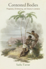 Contested Bodies: Pregnancy, Childrearing, and Slavery in Jamaica (Early American Studies) Cover Image