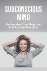 Subconscious Mind: Redirecting Your Negative And Anxious Thoughts: How To Redirect Obsessive Thoughts Cover Image