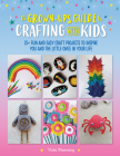 The Grown-Up's Guide to Crafting with Kids: 25+ fun and easy craft projects to inspire you and the little ones in your life Cover Image