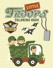 Little Troops Coloring Book: Armored Vehicles and Tanks Coloring Book with Soldiers, Planes, Ships, Helicopters Cover Image